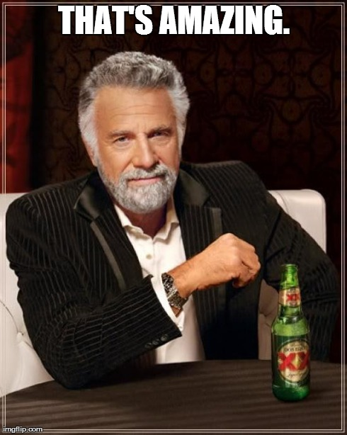 The Most Interesting Man In The World Meme | THAT'S AMAZING. | image tagged in memes,the most interesting man in the world | made w/ Imgflip meme maker