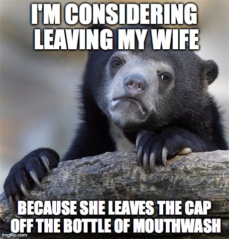 Confession Bear Meme | I'M CONSIDERING LEAVING MY WIFE BECAUSE SHE LEAVES THE CAP OFF THE BOTTLE OF MOUTHWASH | image tagged in memes,confession bear,AdviceAnimals | made w/ Imgflip meme maker