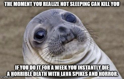 Awkward Moment Sealion Meme | THE MOMENT YOU REALIZE NOT SLEEPING CAN KILL YOU IF YOU DO IT FOR A WEEK YOU INSTANTLY DIE A HORRIBLE DEATH WITH LAVA SPIKES AND HORROR. | image tagged in memes,awkward moment sealion | made w/ Imgflip meme maker