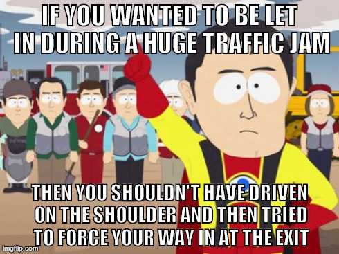 Captain Hindsight Meme | IF YOU WANTED TO BE LET IN DURING A HUGE TRAFFIC JAM THEN YOU SHOULDN'T HAVE DRIVEN ON THE SHOULDER AND THEN TRIED TO FORCE YOUR WAY IN AT T | image tagged in memes,captain hindsight,AdviceAnimals | made w/ Imgflip meme maker