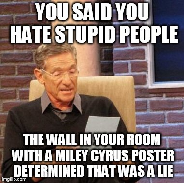 Maury Lie Detector | YOU SAID YOU HATE STUPID PEOPLE THE WALL IN YOUR ROOM WITH A MILEY CYRUS POSTER DETERMINED THAT WAS A LIE | image tagged in memes,maury lie detector | made w/ Imgflip meme maker