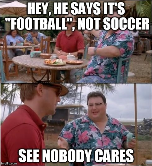 "See Nobody Cares Meme | HEY, HE SAYS IT'S ""FOOTBALL"", NOT SOCCER SEE NOBODY CARES 