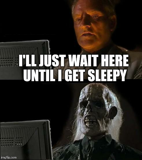 Ill Just Wait Here Meme | I'LL JUST WAIT HERE UNTIL I GET SLEEPY | image tagged in memes,ill just wait here | made w/ Imgflip meme maker