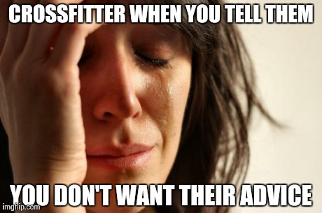Crossfit problems | CROSSFITTER WHEN YOU TELL THEM YOU DON'T WANT THEIR ADVICE | image tagged in memes,first world problems,crossfit,olympiclifting,gym,fitness | made w/ Imgflip meme maker