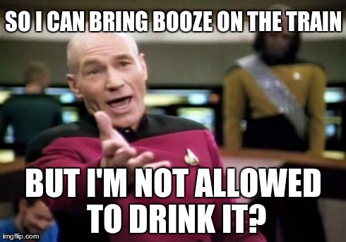 No alcohol on amtrak? Wtf | SO I CAN BRING BOOZE ON THE TRAIN BUT I'M NOT ALLOWED TO DRINK IT? | image tagged in memes,picard wtf,booze,drinking | made w/ Imgflip meme maker