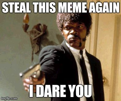 Say That Again I Dare You | STEAL THIS MEME AGAIN I DARE YOU | image tagged in memes,say that again i dare you | made w/ Imgflip meme maker