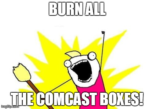 X All The Y Meme | BURN ALL THE COMCAST BOXES! | image tagged in memes,x all the y | made w/ Imgflip meme maker