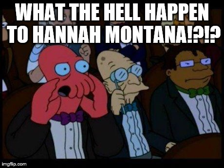 You Should Feel Bad Zoidberg | WHAT THE HELL HAPPEN TO HANNAH MONTANA!?!? | image tagged in memes,you should feel bad zoidberg | made w/ Imgflip meme maker