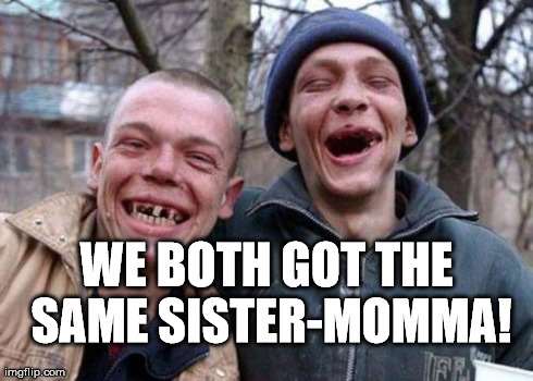 Inbreeding: Keeping America strong! | WE BOTH GOT THE SAME SISTER-MOMMA! | image tagged in memes,ugly twins | made w/ Imgflip meme maker