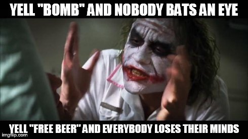 "And everybody loses their minds Meme | YELL ""BOMB"" AND NOBODY BATS AN EYE YELL ""FREE BEER"" AND EVERYBODY LOSES THEIR MINDS 