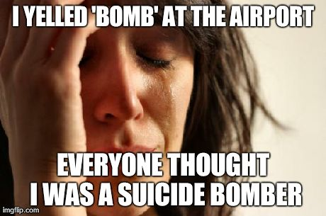 First World Problems Meme | I YELLED 'BOMB' AT THE AIRPORT EVERYONE THOUGHT I WAS A SUICIDE BOMBER | image tagged in memes,first world problems | made w/ Imgflip meme maker