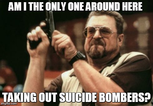 Am I The Only One Around Here Meme | AM I THE ONLY ONE AROUND HERE  TAKING OUT SUICIDE BOMBERS? | image tagged in memes,am i the only one around here | made w/ Imgflip meme maker