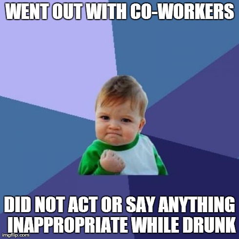 Success Kid Meme | WENT OUT WITH CO-WORKERS DID NOT ACT OR SAY ANYTHING INAPPROPRIATE WHILE DRUNK | image tagged in memes,success kid,AdviceAnimals | made w/ Imgflip meme maker