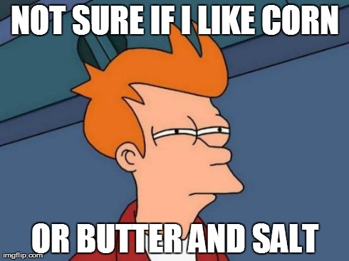 Futurama Fry Meme | NOT SURE IF I LIKE CORN OR BUTTER AND SALT | image tagged in memes,futurama fry,AdviceAnimals | made w/ Imgflip meme maker