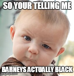 Skeptical Baby Meme | SO YOUR TELLING ME BARNEYS ACTUALLY BLACK | image tagged in memes,skeptical baby | made w/ Imgflip meme maker