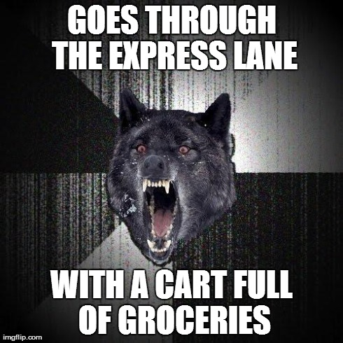 Admit it. You've all seen this person. | GOES THROUGH THE EXPRESS LANE WITH A CART FULL OF GROCERIES | image tagged in memes,insanity wolf,funny,grocery store,walmart | made w/ Imgflip meme maker