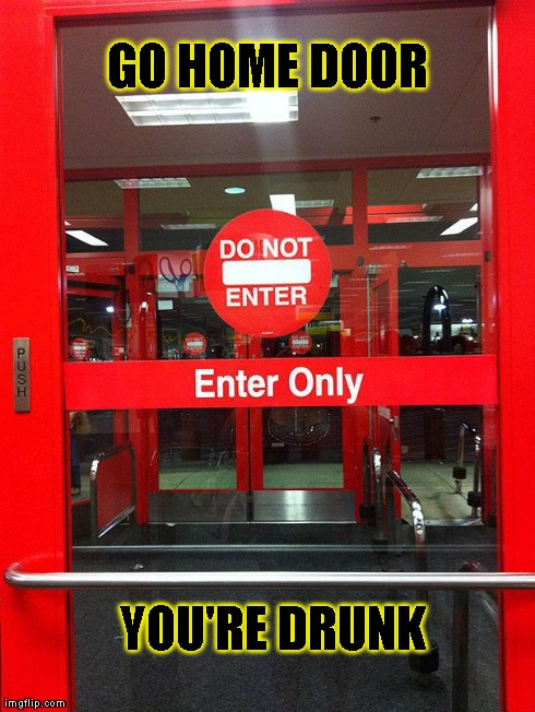 go home door your drunk | GO HOME DOOR YOU'RE DRUNK | image tagged in go home door your drunk | made w/ Imgflip meme maker