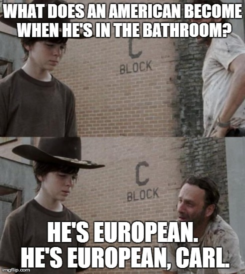 Rick and Carl | WHAT DOES AN AMERICAN BECOME WHEN HE'S IN THE BATHROOM? HE'S EUROPEAN. HE'S EUROPEAN, CARL. | image tagged in /r/heycarl | made w/ Imgflip meme maker