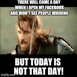 There will come a day.. | THERE WILL COME A DAY WHEN I OPEN MY FACEBOOK AND WON'T SEE PEOPLE WHINING BUT TODAY IS NOT THAT DAY! | image tagged in there will come a day,memes,funny,meme,hilarious,facebook | made w/ Imgflip meme maker