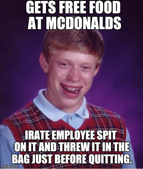 Bad Luck Brian Meme | GETS FREE FOOD AT MCDONALDS IRATE EMPLOYEE SPIT ON IT AND THREW IT IN THE BAG JUST BEFORE QUITTING. | image tagged in memes,bad luck brian | made w/ Imgflip meme maker