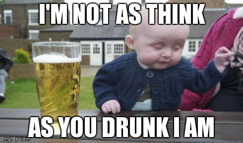 Too much beer | I'M NOT AS THINK AS YOU DRUNK I AM | made w/ Imgflip meme maker