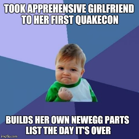 Success Kid Meme | TOOK APPREHENSIVE GIRLFRIEND TO HER FIRST QUAKECON BUILDS HER OWN NEWEGG PARTS LIST THE DAY IT'S OVER | image tagged in memes,success kid,Quakecon | made w/ Imgflip meme maker