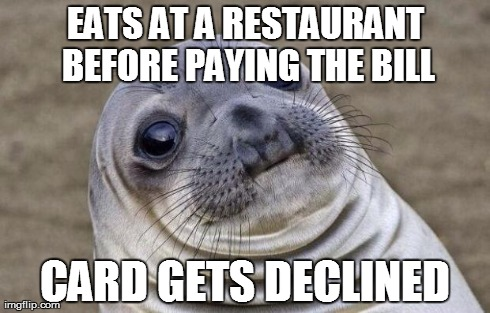 Awkward Moment Sealion Meme | EATS AT A RESTAURANT BEFORE PAYING THE BILL CARD GETS DECLINED | image tagged in memes,awkward moment sealion,AdviceAnimals | made w/ Imgflip meme maker