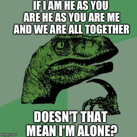 Philosoraptor Meme | IF I AM HE AS YOU ARE HE AS YOU ARE ME AND WE ARE ALL TOGETHER DOESN'T THAT MEAN I'M ALONE? | image tagged in memes,philosoraptor | made w/ Imgflip meme maker