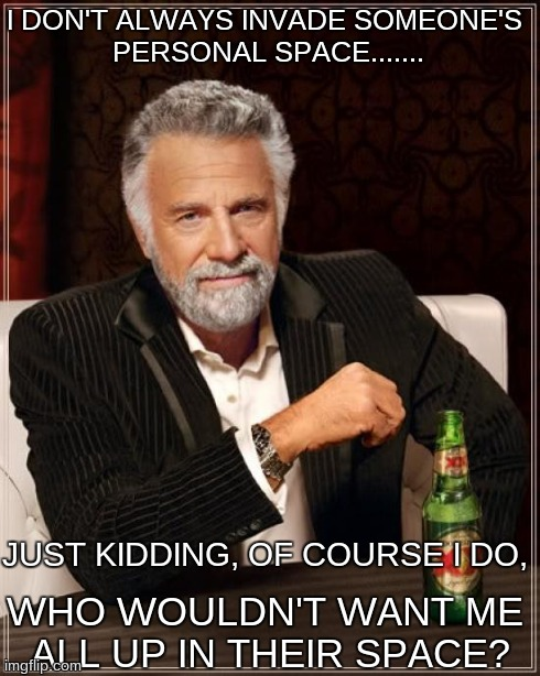 The Most Interesting Man In The World Meme | I DON'T ALWAYS INVADE SOMEONE'S PERSONAL SPACE....... WHO WOULDN'T WANT ME ALL UP IN THEIR SPACE? JUST KIDDING, OF COURSE I DO, | image tagged in memes,the most interesting man in the world | made w/ Imgflip meme maker