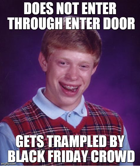 Bad Luck Brian Meme | DOES NOT ENTER THROUGH ENTER DOOR GETS TRAMPLED BY BLACK FRIDAY CROWD | image tagged in memes,bad luck brian | made w/ Imgflip meme maker