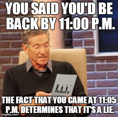 Maury Lie Detector Meme | YOU SAID YOU'D BE BACK BY 11:00 P.M. THE FACT THAT YOU CAME AT 11:05 P.M. DETERMINES THAT IT'S A LIE. | image tagged in memes,maury lie detector | made w/ Imgflip meme maker