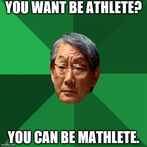 High Expectations Asian Father Meme | YOU WANT BE ATHLETE? YOU CAN BE MATHLETE. | image tagged in memes,high expectations asian father | made w/ Imgflip meme maker