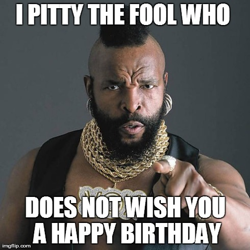 Mr T Pity The Fool | I PITTY THE FOOL WHO  DOES NOT WISH YOU A HAPPY BIRTHDAY | image tagged in memes,mr t pity the fool | made w/ Imgflip meme maker