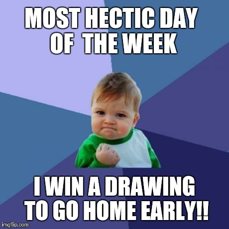 Success Kid Meme | MOST HECTIC DAY OF  THE WEEK I WIN A DRAWING TO GO HOME EARLY!! | image tagged in memes,success kid,happy | made w/ Imgflip meme maker