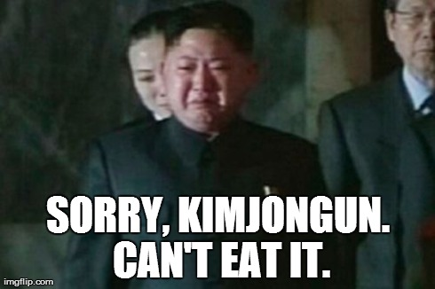 Some tragic advice about his new dance video North Korea is furious about... | SORRY, KIMJONGUN. CAN'T EAT IT. | image tagged in memes,kim jong un sad | made w/ Imgflip meme maker