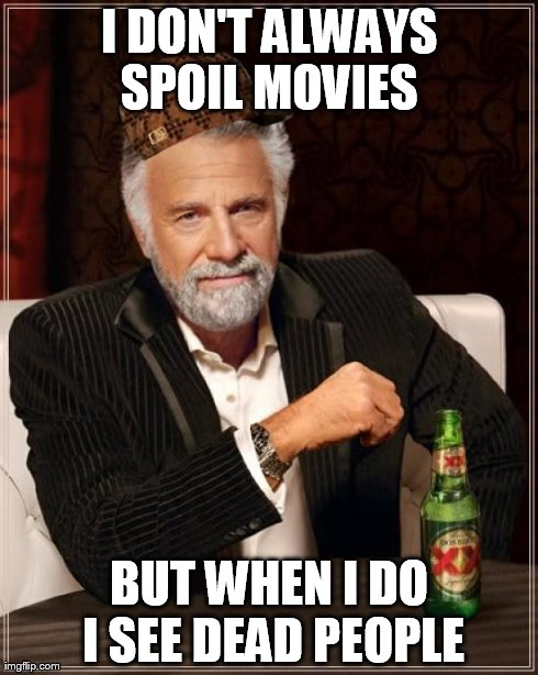 The Most Interesting Man In The World Meme | I DON'T ALWAYS SPOIL MOVIES  BUT WHEN I DO I SEE DEAD PEOPLE | image tagged in memes,the most interesting man in the world,scumbag | made w/ Imgflip meme maker