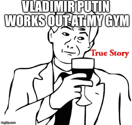 True Story Meme | VLADIMIR PUTIN WORKS OUT AT MY GYM | image tagged in memes,true story | made w/ Imgflip meme maker
