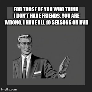 Kill Yourself Guy Meme | FOR THOSE OF YOU WHO THINK I DON'T HAVE FRIENDS, YOU ARE WRONG. I HAVE ALL 10 SEASONS ON DVD | image tagged in memes,kill yourself guy | made w/ Imgflip meme maker