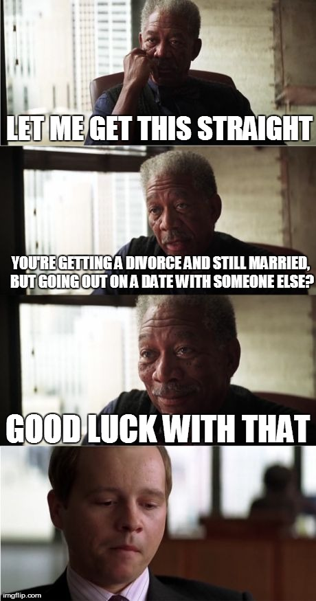 Morgan Freeman Good Luck | LET ME GET THIS STRAIGHT YOU'RE GETTING A DIVORCE AND STILL MARRIED, BUT GOING OUT ON A DATE WITH SOMEONE ELSE? GOOD LUCK WITH THAT | image tagged in memes,morgan freeman good luck | made w/ Imgflip meme maker