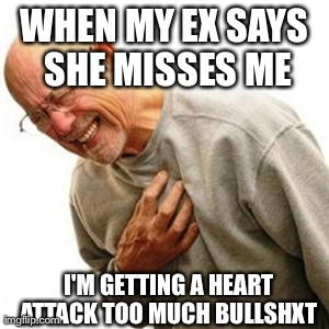 Right In The Childhood Meme | WHEN MY EX SAYS SHE MISSES ME I'M GETTING A HEART ATTACK TOO MUCH BULLSHXT | image tagged in memes,right in the childhood | made w/ Imgflip meme maker