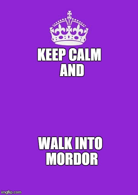 Keep Calm And Carry On Purple Meme | KEEP CALM  AND WALK INTO MORDOR | image tagged in memes,keep calm and carry on purple | made w/ Imgflip meme maker