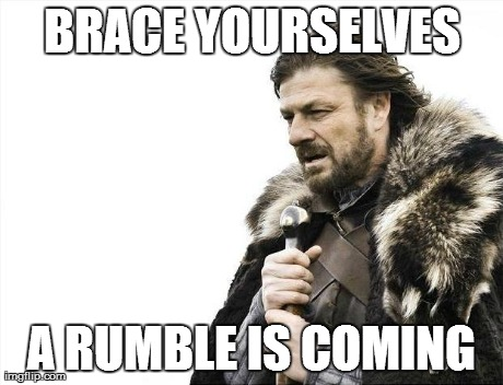 Brace Yourselves X is Coming Meme | BRACE YOURSELVES A RUMBLE IS COMING | image tagged in memes,brace yourselves x is coming | made w/ Imgflip meme maker