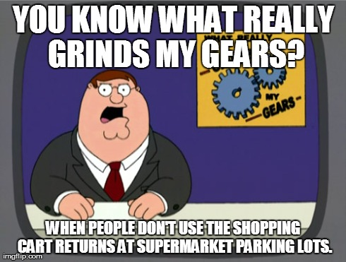Peter Griffin News | YOU KNOW WHAT REALLY GRINDS MY GEARS? WHEN PEOPLE DON'T USE THE SHOPPING CART RETURNS AT SUPERMARKET PARKING LOTS. | image tagged in memes,peter griffin news,supermarket,shopping cart,lazy | made w/ Imgflip meme maker