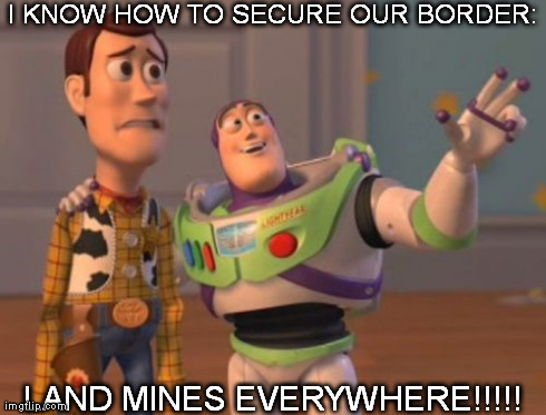 X, X Everywhere Meme | I KNOW HOW TO SECURE OUR BORDER: LAND MINES EVERYWHERE!!!!! | image tagged in memes,x x everywhere | made w/ Imgflip meme maker