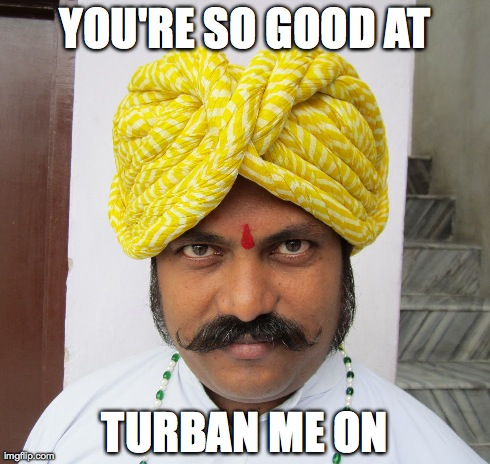 Turban Me On | YOU'RE SO GOOD AT TURBAN ME ON | image tagged in turban,turn on,creepy | made w/ Imgflip meme maker