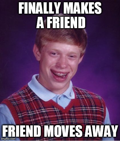 Bad Luck Brian Meme | FINALLY MAKES A FRIEND FRIEND MOVES AWAY | image tagged in memes,bad luck brian | made w/ Imgflip meme maker