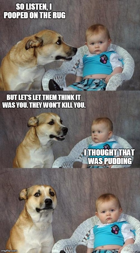 Dad Joke Dog Meme | SO LISTEN, I POOPED ON THE RUG BUT LET'S LET THEM THINK IT WAS YOU. THEY WON'T KILL YOU. I THOUGHT THAT WAS PUDDING | image tagged in memes,dad joke dog | made w/ Imgflip meme maker