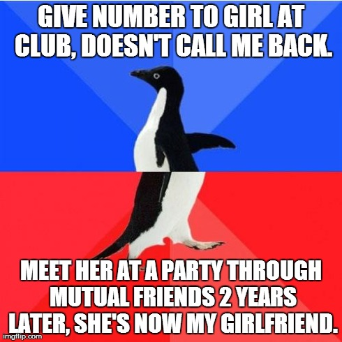 Socially Awkward Awesome Penguin | GIVE NUMBER TO GIRL AT CLUB, DOESN'T CALL ME BACK. MEET HER AT A PARTY THROUGH MUTUAL FRIENDS 2 YEARS LATER, SHE'S NOW MY GIRLFRIEND. | image tagged in memes,socially awkward awesome penguin | made w/ Imgflip meme maker