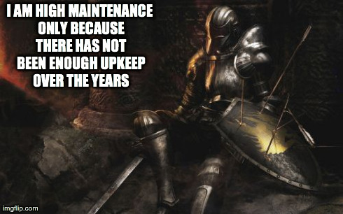 Downcast Dark Souls | I AM HIGH MAINTENANCE ONLY BECAUSE THERE HAS NOT BEEN ENOUGH UPKEEP OVER THE YEARS | image tagged in memes,downcast dark souls | made w/ Imgflip meme maker
