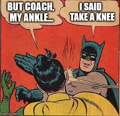 THAT MOTHER FUCKER. | BUT COACH, MY ANKLE... I SAID  TAKE A KNEE | image tagged in memes,batman slapping robin,college,school,funny,sports | made w/ Imgflip meme maker